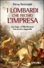 51885 - Percivaldi, E. - Lombardi che fecero l'impresa. La Lega e il Barbarossa tra storia e leggenda (I)