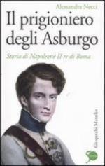 52239 - Necci, A. - Prigioniero degli Asburgo. Storia di Napoleone II Re di Roma (Il)