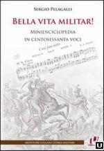 52319 - Pelagalli, S. - Bella vita militar! Minienciclopedia in centosessanta voci