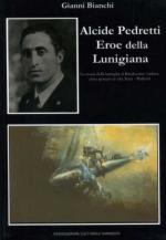 52735 - Bianchi, G. - Alcide Pedretti eroe della Lunigiana. La storia della battaglia al Breakwater Viaduct dove persero la vita Tesei e Pedretti