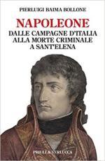 52736 - Baima Bollone, P. - Napoleone dalle campagne d'Italia alla morte criminale a Sant'Elena