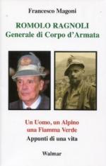 52863 - Magoni, F. - Romolo Ragnoli. Generale di Corpo d'Armata. Un uomo, un Alpino, una Fiamma Verde. Appunti di una vita