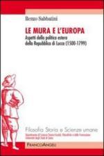 53165 - Sabbatini, R. - Mura e l'Europa. Aspetti della politica estera della Repubblica di Lucca 1500-1799 (Le)