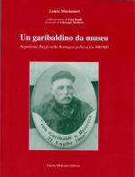 53278 - Montanari, L. - Garibaldino da museo. La vita singolare ed emblematica del garibaldino Napoleone Raggi, di San Pancrazio 1846-1926