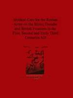 53454 - Baker, P.A. - Medical Care for the Roman Army on the Rhine, Danube and British Frontiers in the First, Second and Early third Centuries AD
