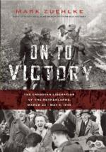 53933 - Zuehlke, M. - On to Victory. The Canadian Liberation of the Netherlands. March 23-May 5, 1945