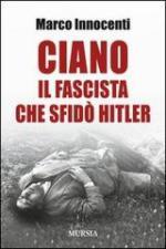 54066 - Innocenti, M. - Ciano il fascista che sfido' Hitler