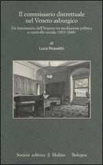 54164 - Rossetto, L. - Commissario Distrettuale nel Veneto asburgico. Un funzionario dell'Impero tra mediazione politica e controllo sociale 1815-1848 (Il)