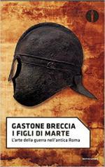 54407 - Breccia, G. - Figli di Marte. L'arte della guerra nell'antica Roma (I)