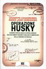 54484 - Casarrubea-Cereghino, G.-M.J. - Operazione Husky. Guerra psicologica e intelligence nei documenti segreti inglesi e americani sullo sbarco in Sicilia