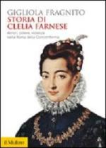 54508 - Fragnito, G. - Storia di Clelia Farnese. Amori, potere, violenza nella Roma della Controriforma