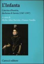 54541 - Raviola-Varallo, B.A.-F. - Infanta. Caterina d'Austria, duchessa di Savoia 1567-1597 (L')