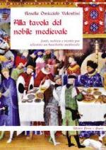 54619 - Omicciolo Valentini, R. - Alla tavola del nobile medievale. Fonti, notizie e ricette per allestire un banchetto medievale