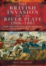 54852 - Hughes, B. - British Invasion of the River Plate 1806-1807. How the Redcoats Were Humbled and a Nation Was Born (The)