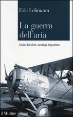 54907 - Lehmann, E. - Guerra dell'aria. Giulio Douhet stratega impolitico (La)