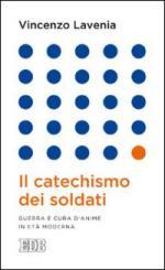 55633 - Lavenia, V. - Catechismo dei soldati. Guerra e cura d'anime in eta' moderna (Il)