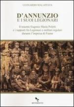55640 - Malatesta, L. - D'Annunzio e i suoi Legionari. Il tenente Eugenio Maria Poletti e i rapporti fra Legionari e militari regolari durante l'impresa di Fiume
