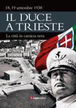55667 - AAVV,  - Duce a Trieste. 18-19 settembre 1938: la citta' in camicia nera (Il)
