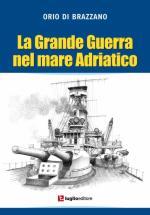 55683 - Di Brazzano, O. - Grande guerra nel mare Adriatico (La)
