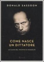 55699 - Sasoon, D. - Come nasce un dittatore. Le cause del trionfo di Mussolini