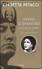 55701 - Petacci, C. - Verso il disastro. Mussolini in guerra. Diari 1939-1940