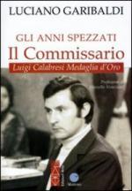 55796 - Garibaldi, L. - Anni spezzati. Il Commissario. Luigi Calabresi Medaglia d'Oro (Gli)