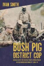 55859 - Smith, I. - Bush Pig District Cop. Service with the British South Africa Police in the Rhodesian Conflict 1965-79