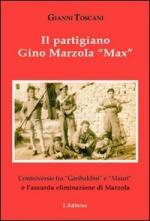 55922 - Toscani, G. - Partigiano Gino Marzola 'Max'. Controversie fra 'Garibaldini' e 'Mauri' e l'assurda eliminazione di Marzola (Il)
