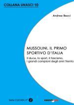 56039 - Bacci, A. - Mussolini il primo sportivo d'Italia. Il Duce, lo sport, il Fascismo, i grandi campioni degli anni 30