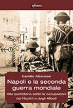 56391 - Albanese, C. - Napoli e la Seconda guerra mondiale. Vita quotidiana sotto le occupazioni dei Nazisti e degli Alleati