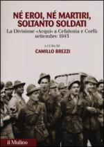 56415 - Brezzi, C. cur - Ne' eroi ne' martiri, soltanto soldati. La Divisione Acqui a Cefalonia e Corfu', settembre 1943