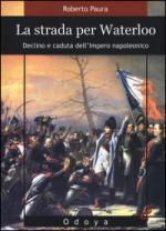 56474 - Paura, R. - Strada per Waterloo. Declino e caduta dell'Impero napoleonico (La)