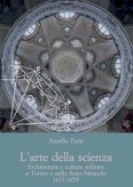 56511 - Fara, A. - Arte della scienza. Architettura e cultura militare a Torino e nello Stato Sabaudo 1673-1859 (L')