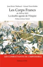 56561 - Thiebaud-Tissot Robbe, J.M.-G. - Corps francs de 1814 et 1815. La double agonie de l'Empire, les combattants de l'impossible (Les)
