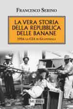 56625 - Serino, F. - Vera storia della Repubblica delle banane. 1954: la CIA in Guatemala (La)