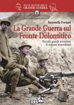 56629 - Fornari, A. - Grande Guerra sul Fronte Dolomitico. Piccole Grandi avventure di uomini straordinari (La)