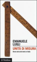 56733 - Lugli, E. - Unita' di misura. Breve storia del metro in Italia