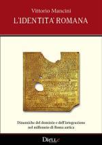 56755 - Mancini, V. - Identita' romana. Dinamiche del dominio e dell'integrazione nel millennio di Roma antica (L')