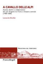 56981 - Broillet, L. - A cavallo delle Alpi. Ascese, declini e collaborazioni dei ceti dirigenti tra Ticino e Svizzera centrale 1400-1600
