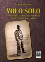 56996 - Agostino, F. - Volo solo. Lo straordinario racconto di un aviatore italiano durante la seconda guerra mondiale