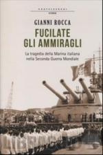 57081 - Rocca, G. - Fucilate gli ammiragli. La tragedia della Marina italiana nella Seconda Guerra Mondiale