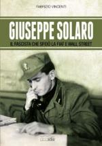 57219 - Vincenti, F. - Giuseppe Solaro, il fascista che sfido' la Fiat e Wall Street