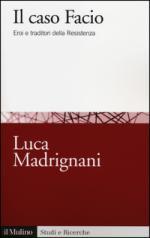 57267 - Madrignani, L. - Caso Facio. Eroi e traditori della Resistenza (Il)