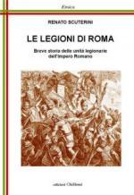 57344 - Scuterini, R. - Legioni di Roma. Breve storia delle unita' legionarie dell'Impero Romano (Le)