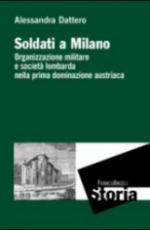 57346 - Dattero, A. - Soldati a Milano. Organizzazione militare e societa' lombarda nella prima dominazione austriaca