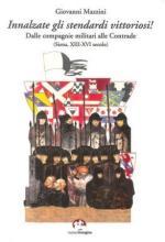 57550 - Avetta, C. cur - Innalzate gli stendardi vittoriosi! Dalle compagnie militari alle Contrade (Siena, XIII-XVI secolo)