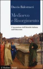 57613 - Balestracci, D. - Medioevo e Risorgimento. L'invenzione dell'identita' italiana