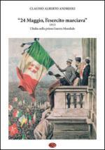 57645 - Andreoli, C.A. - 24 Maggio, l'esercito marciava. 1915 L'Italia nella prima Guerra Mondiale