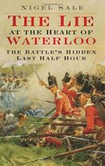57711 - Sale, A. - Lie at the Heart of Waterloo. The Battle's Hidden Last Half Hour