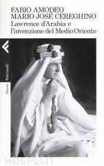 58109 - Amodeo-Cereghino, F.-M.J. - Lawrence d'Arabia e l'invenzione del Medio Oriente